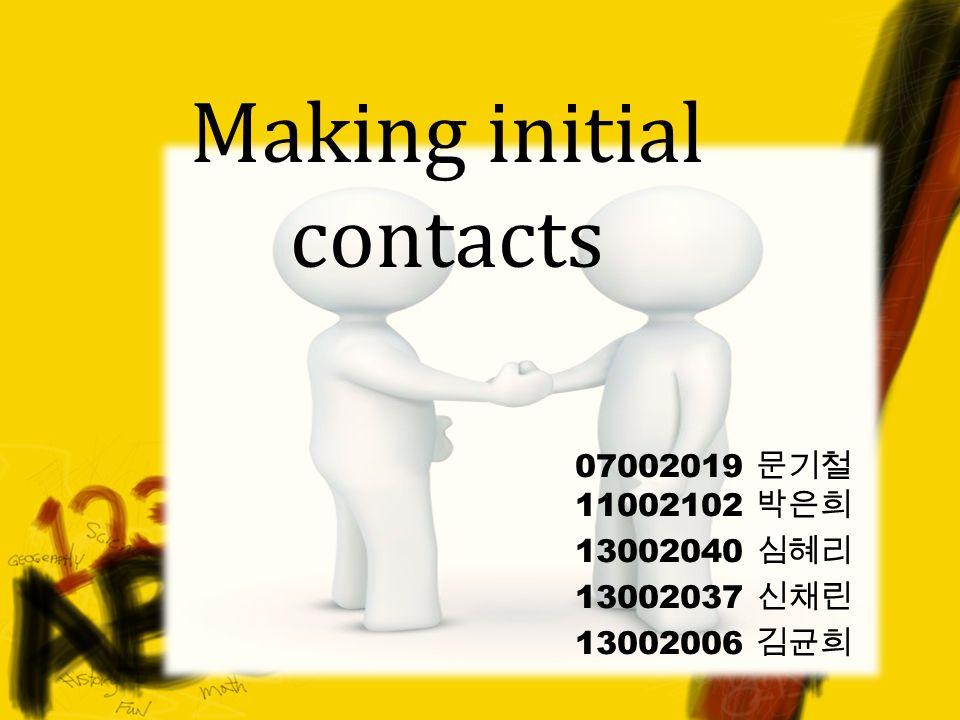 Making initial contacts 07002019 문기철 11002102 박은희 13002040 심혜리 13002037 신채린 13002006 김균희