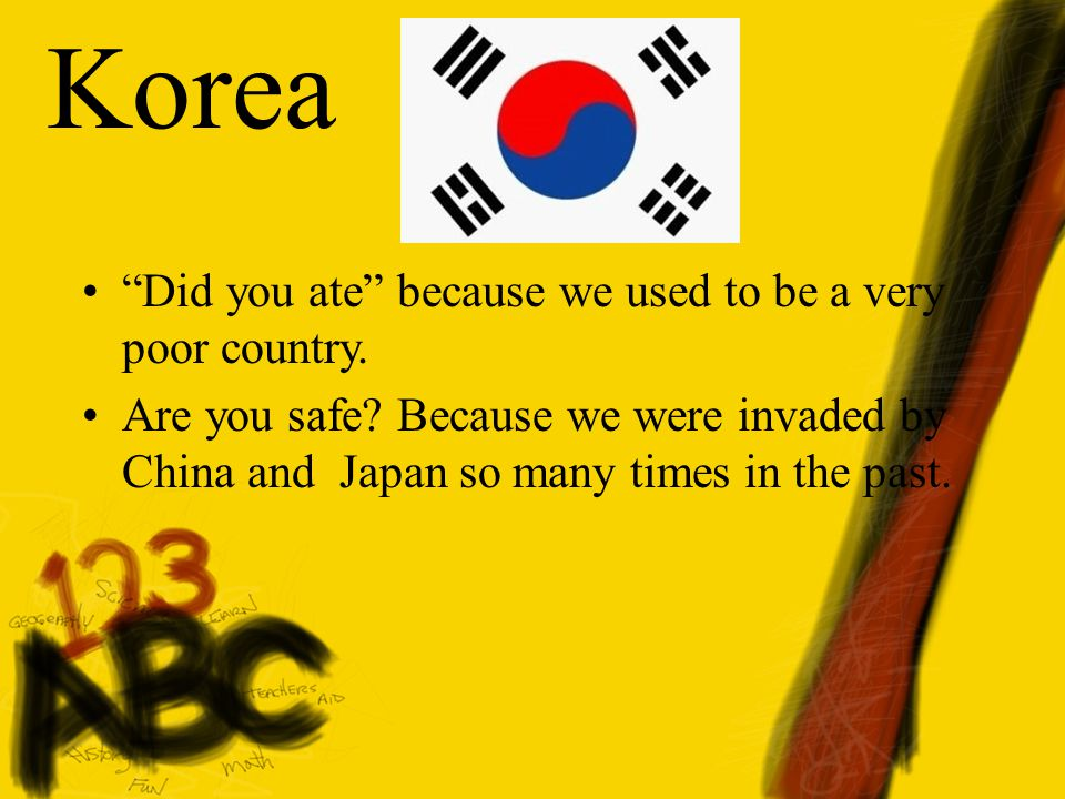 "Korea ""Did you ate"" because we used to be a very poor country. Are you safe? Because we were invaded by China and Japan so many times in the past."