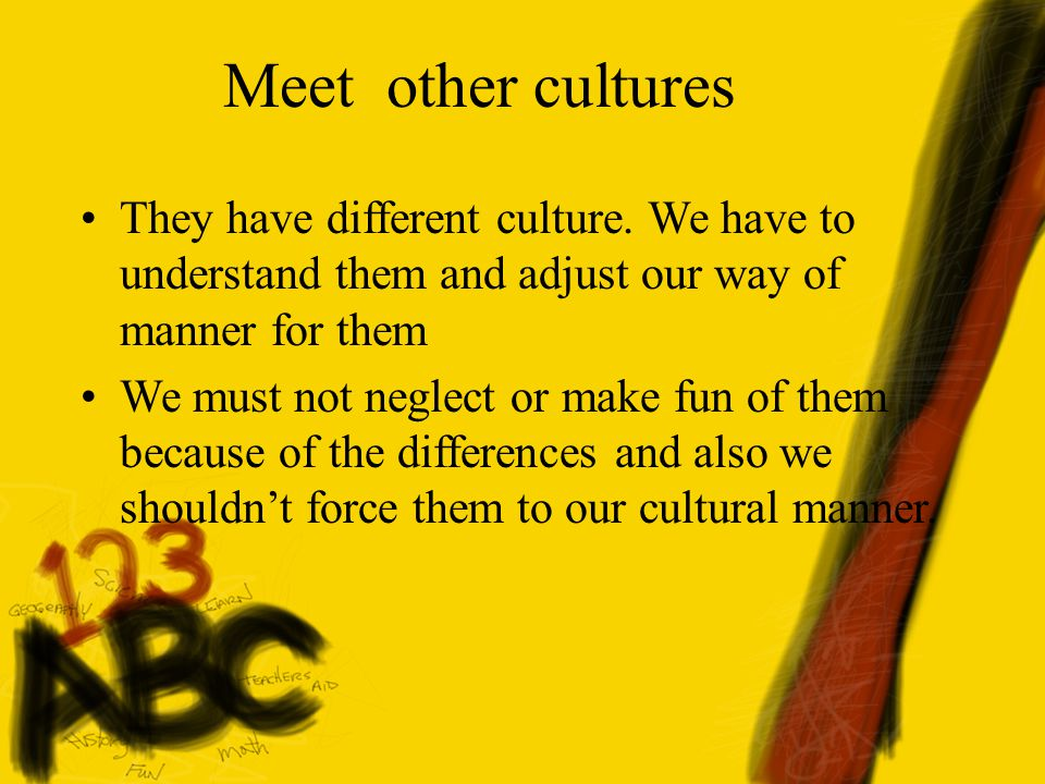 Meet other cultures They have different culture.