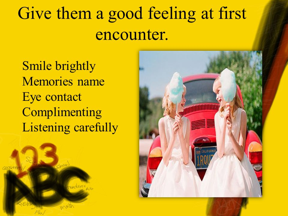 Give them a good feeling at first encounter. Smile brightly Memories name Eye contact Complimenting Listening carefully