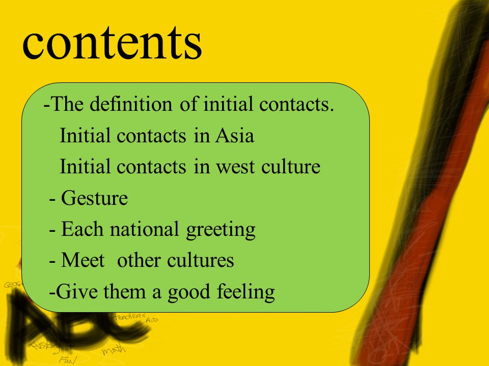 contents -The definition of initial contacts. Initial contacts in Asia Initial contacts in west culture - Gesture - Each national greeting - Meet othe