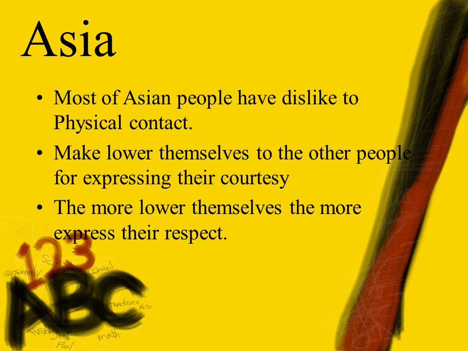 Asia Most of Asian people have dislike to Physical contact.