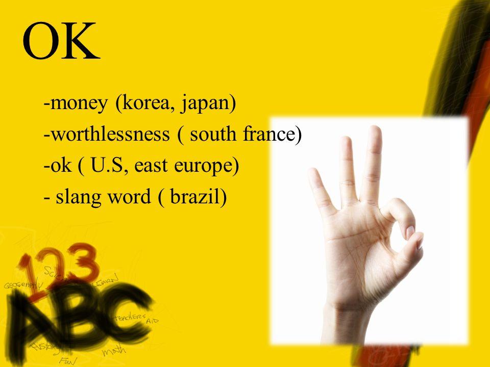 OK -money (korea, japan) -worthlessness ( south france) -ok ( U.S, east europe) - slang word ( brazil)