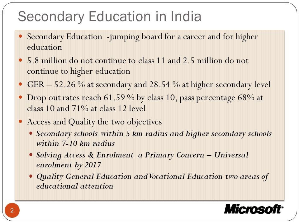 Secondary Education in India Secondary Education -jumping board for a career and for higher education 5.8 million do not continue to class 11 and 2.5 million do not continue to higher education GER – 52.26 % at secondary and 28.54 % at higher secondary level Drop out rates reach 61.59 % by class 10, pass percentage 68% at class 10 and 71% at class 12 level Access and Quality the two objectives Secondary schools within 5 km radius and higher secondary schools within 7-10 km radius Solving Access & Enrolment a Primary Concern – Universal enrolment by 2017 Quality General Education and Vocational Education two areas of educational attention Secondary Education -jumping board for a career and for higher education 5.8 million do not continue to class 11 and 2.5 million do not continue to higher education GER – 52.26 % at secondary and 28.54 % at higher secondary level Drop out rates reach 61.59 % by class 10, pass percentage 68% at class 10 and 71% at class 12 level Access and Quality the two objectives Secondary schools within 5 km radius and higher secondary schools within 7-10 km radius Solving Access & Enrolment a Primary Concern – Universal enrolment by 2017 Quality General Education and Vocational Education two areas of educational attention 2