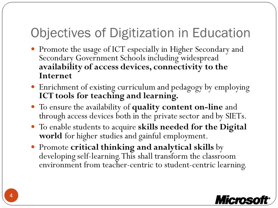 Objectives of Digitization in Education Promote the usage of ICT especially in Higher Secondary and Secondary Government Schools including widespread availability of access devices, connectivity to the Internet Enrichment of existing curriculum and pedagogy by employing ICT tools for teaching and learning.