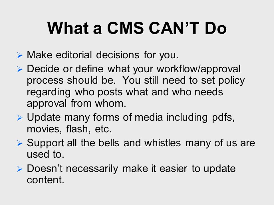 What a CMS CAN'T Do  Make editorial decisions for you.  Decide or define what your workflow/approval process should be. You still need to set policy