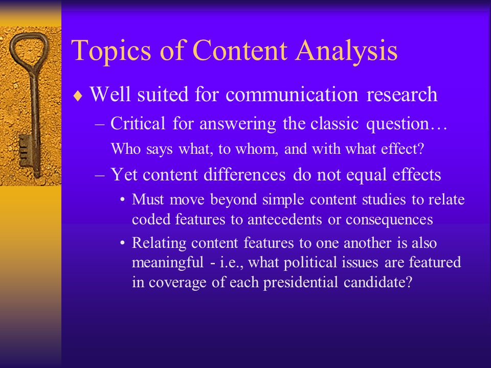 Sampling in Content Analysis  Since you can rarely observe all content, must sample from available content for coding pool –Units of analysis may differ from units of observation Observe story content to analyze newspaper differences –Sample selection depends largely on unit of analysis Example, if studying differences between authors, the unit of observation may be books, pages, paragraphs, or sentences Need to be clear about unit of analysis before planning sampling strategy to avoid problems later