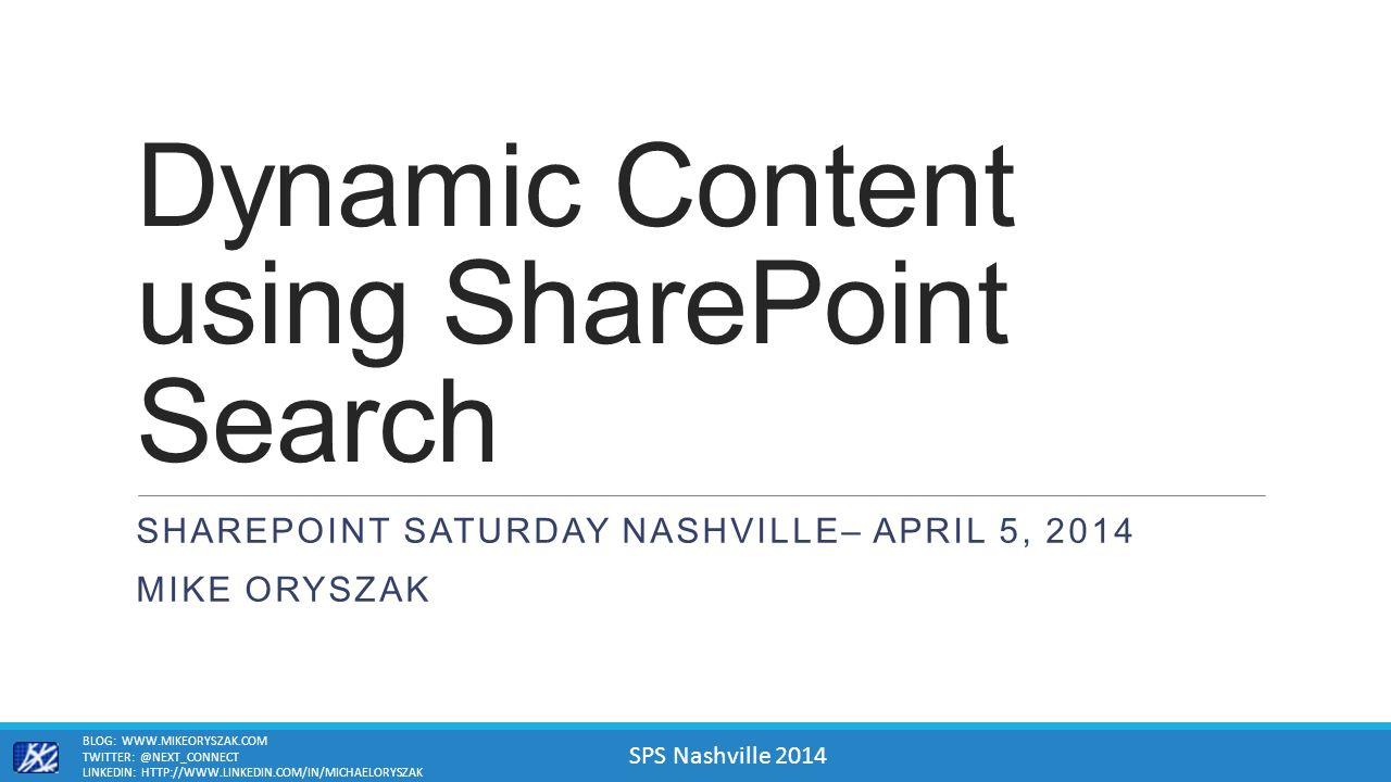 SPS Nashville 2014 Dynamic Content using SharePoint Search SHAREPOINT SATURDAY NASHVILLE– APRIL 5, 2014 MIKE ORYSZAK BLOG: WWW.MIKEORYSZAK.COM TWITTER: @NEXT_CONNECT LINKEDIN: HTTP://WWW.LINKEDIN.COM/IN/MICHAELORYSZAK