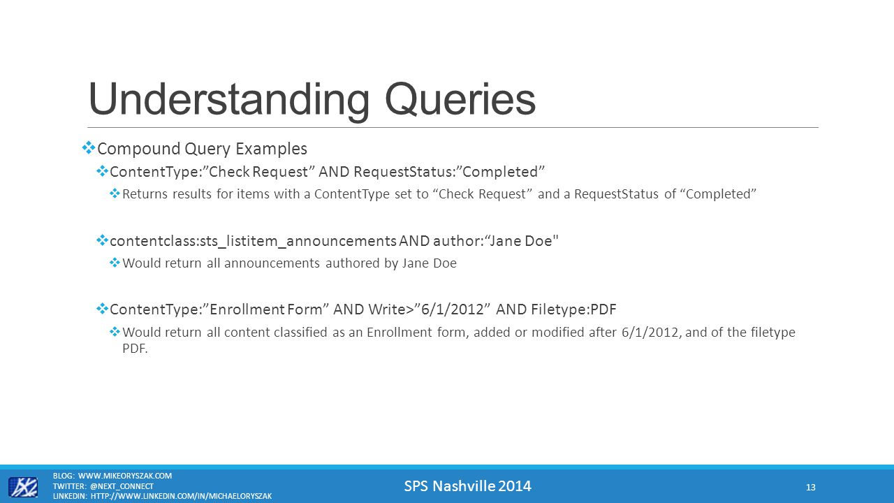 SPS Nashville 2014 Understanding Queries  Compound Query Examples  ContentType: Check Request AND RequestStatus: Completed  Returns results for items with a ContentType set to Check Request and a RequestStatus of Completed  contentclass:sts_listitem_announcements AND author: Jane Doe  Would return all announcements authored by Jane Doe  ContentType: Enrollment Form AND Write> 6/1/2012 AND Filetype:PDF  Would return all content classified as an Enrollment form, added or modified after 6/1/2012, and of the filetype PDF.
