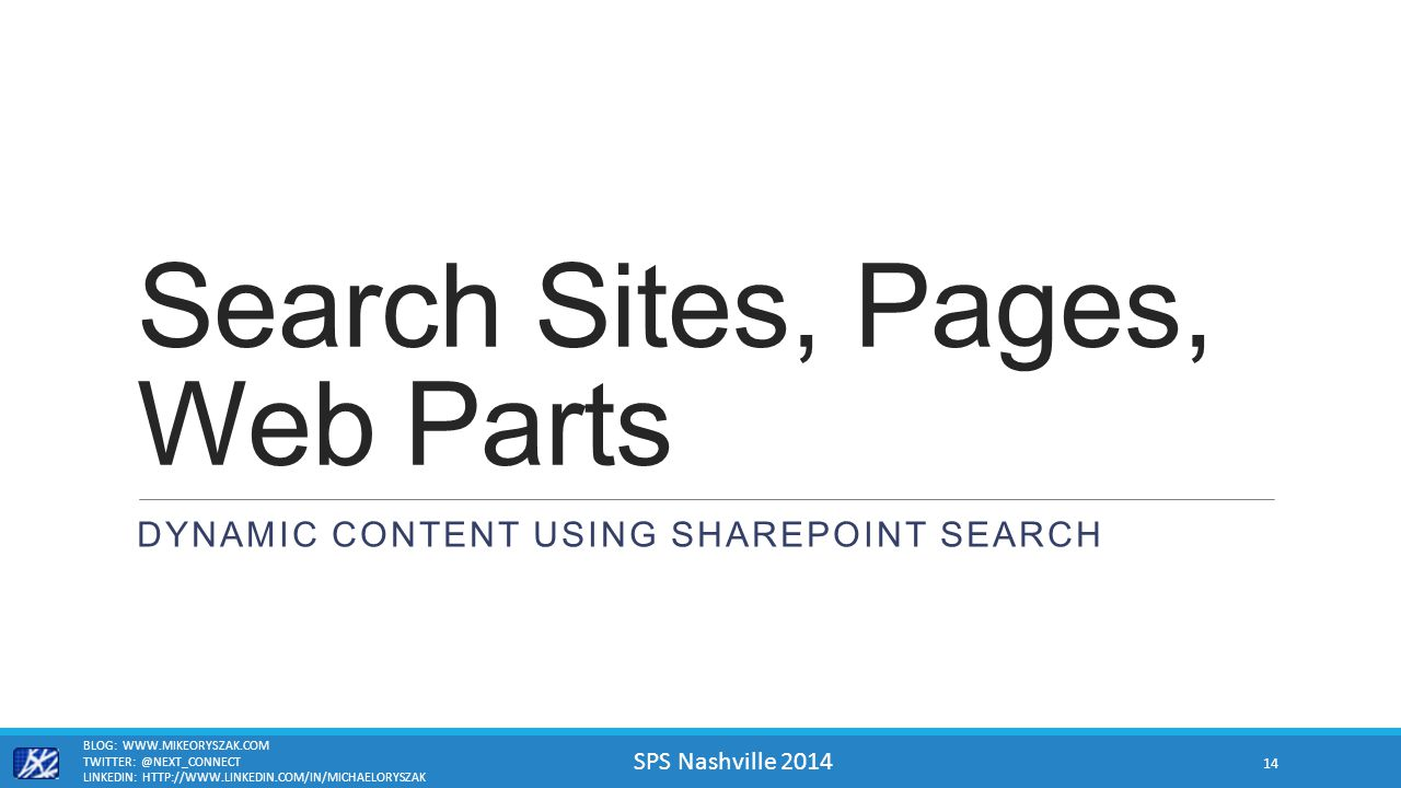 SPS Nashville 2014 Search Sites, Pages, Web Parts DYNAMIC CONTENT USING SHAREPOINT SEARCH BLOG: WWW.MIKEORYSZAK.COM TWITTER: @NEXT_CONNECT LINKEDIN: HTTP://WWW.LINKEDIN.COM/IN/MICHAELORYSZAK 14