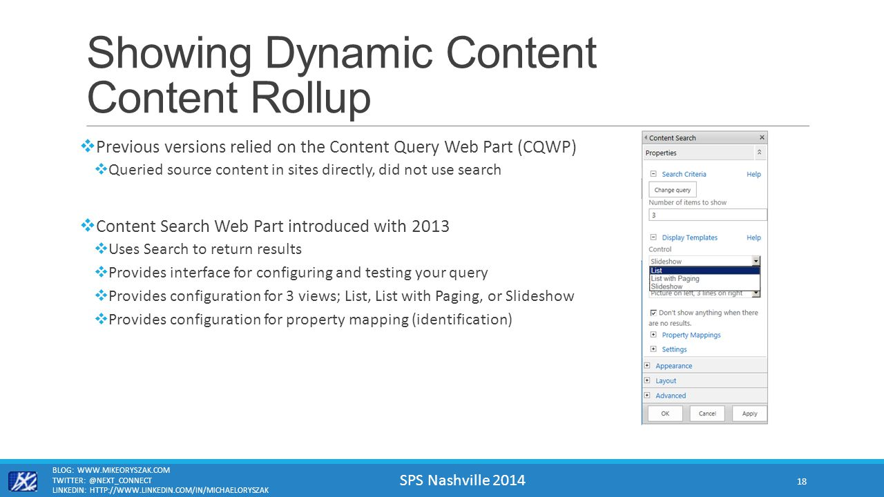 SPS Nashville 2014 Showing Dynamic Content Content Rollup  Previous versions relied on the Content Query Web Part (CQWP)  Queried source content in sites directly, did not use search  Content Search Web Part introduced with 2013  Uses Search to return results  Provides interface for configuring and testing your query  Provides configuration for 3 views; List, List with Paging, or Slideshow  Provides configuration for property mapping (identification) BLOG: WWW.MIKEORYSZAK.COM TWITTER: @NEXT_CONNECT LINKEDIN: HTTP://WWW.LINKEDIN.COM/IN/MICHAELORYSZAK 18
