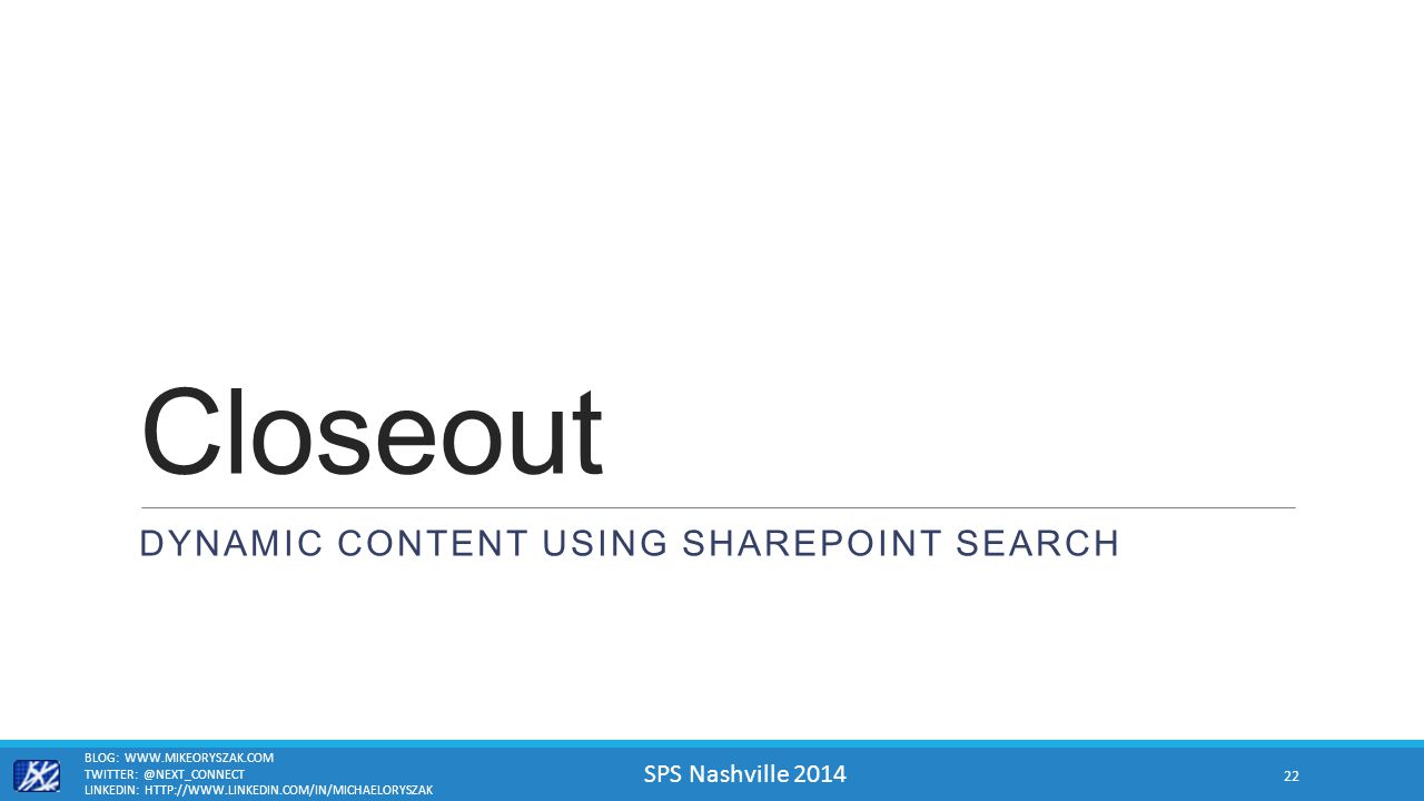 SPS Nashville 2014 Closeout DYNAMIC CONTENT USING SHAREPOINT SEARCH BLOG: WWW.MIKEORYSZAK.COM TWITTER: @NEXT_CONNECT LINKEDIN: HTTP://WWW.LINKEDIN.COM/IN/MICHAELORYSZAK 22