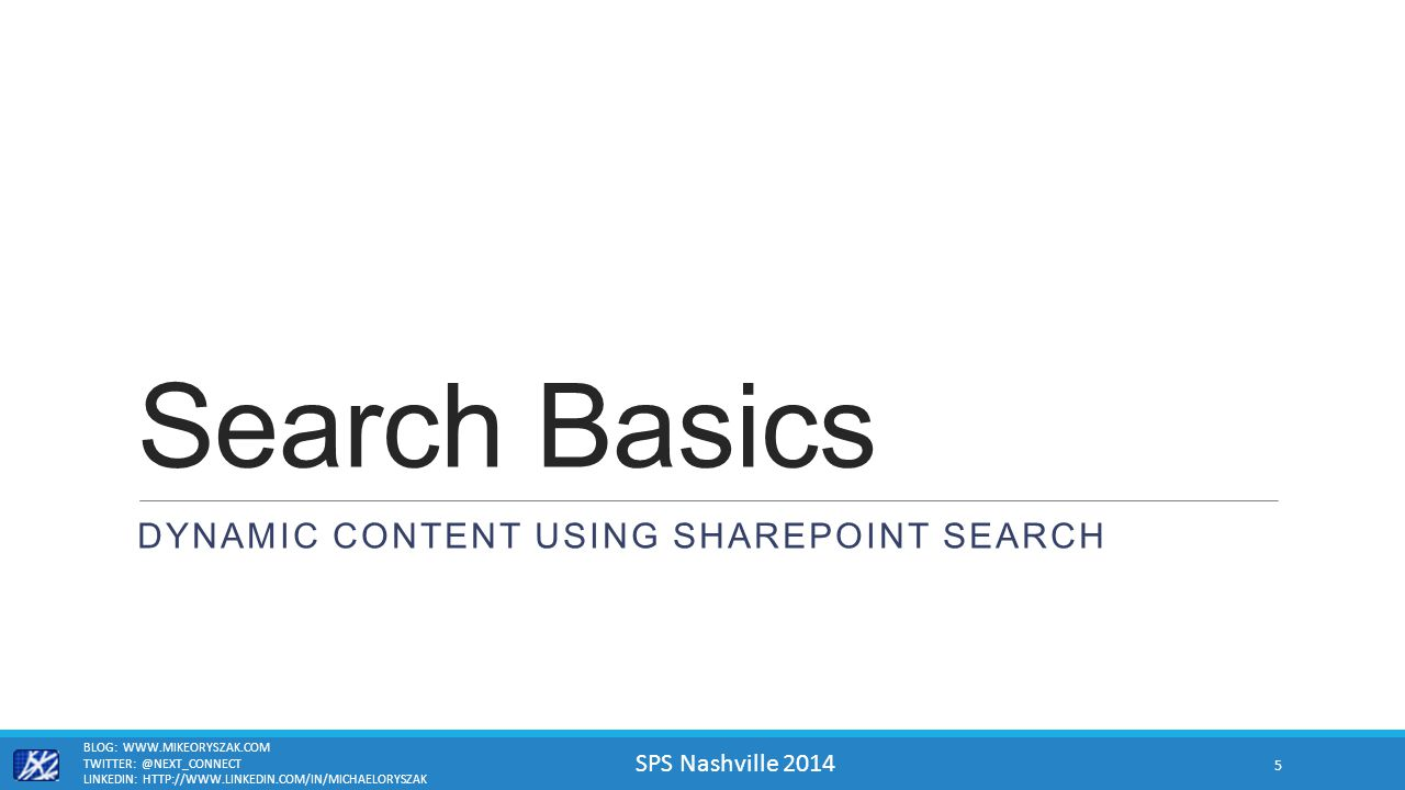 SPS Nashville 2014 Search Basics DYNAMIC CONTENT USING SHAREPOINT SEARCH BLOG: WWW.MIKEORYSZAK.COM TWITTER: @NEXT_CONNECT LINKEDIN: HTTP://WWW.LINKEDIN.COM/IN/MICHAELORYSZAK 5