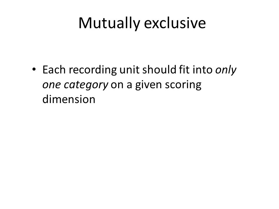 Mutually exclusive Each recording unit should fit into only one category on a given scoring dimension