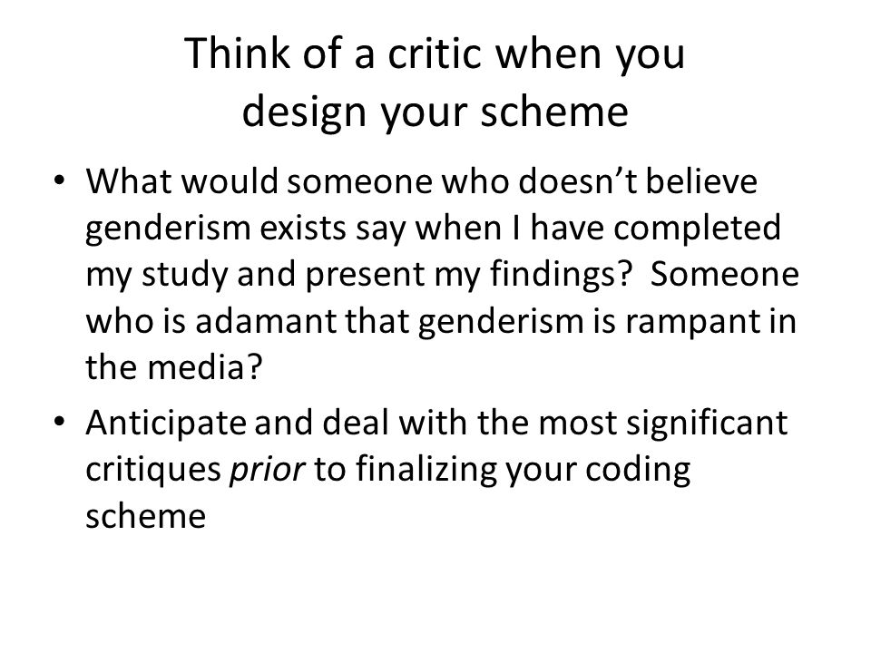 Think of a critic when you design your scheme What would someone who doesn't believe genderism exists say when I have completed my study and present my findings.