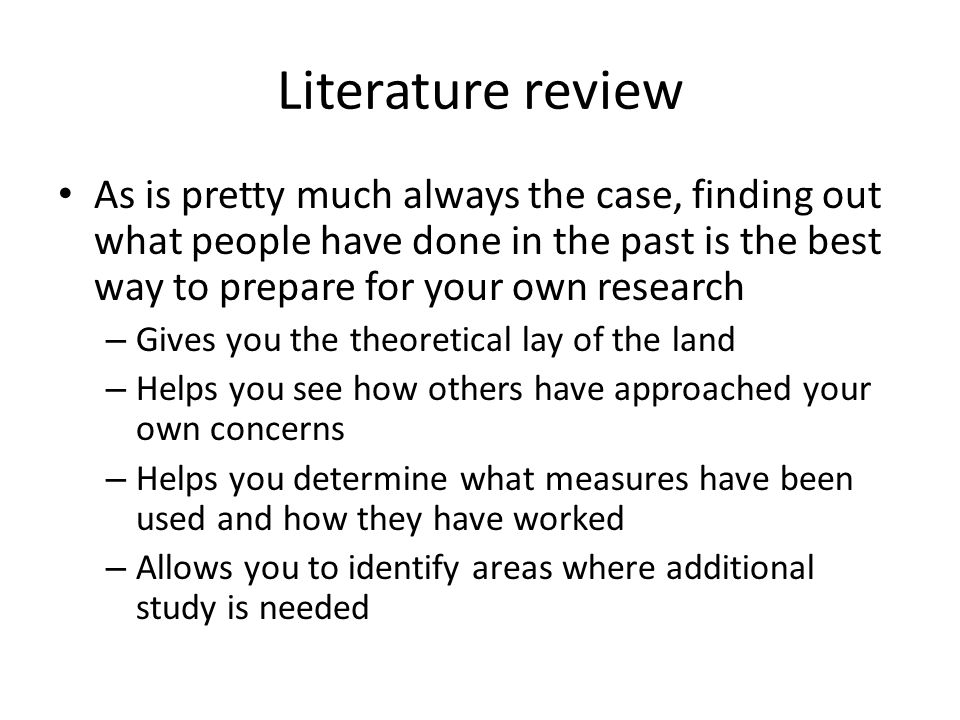 Literature review As is pretty much always the case, finding out what people have done in the past is the best way to prepare for your own research – Gives you the theoretical lay of the land – Helps you see how others have approached your own concerns – Helps you determine what measures have been used and how they have worked – Allows you to identify areas where additional study is needed