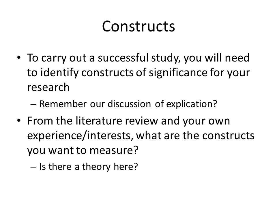 Constructs To carry out a successful study, you will need to identify constructs of significance for your research – Remember our discussion of explication.
