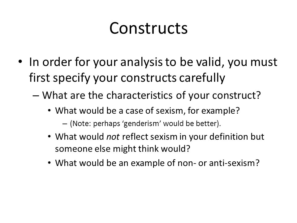 Constructs In order for your analysis to be valid, you must first specify your constructs carefully – What are the characteristics of your construct.