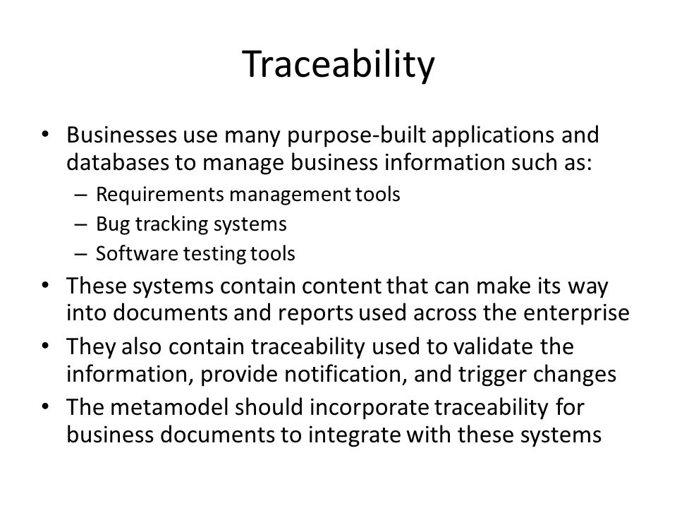 Traceability Businesses use many purpose-built applications and databases to manage business information such as: – Requirements management tools – Bu