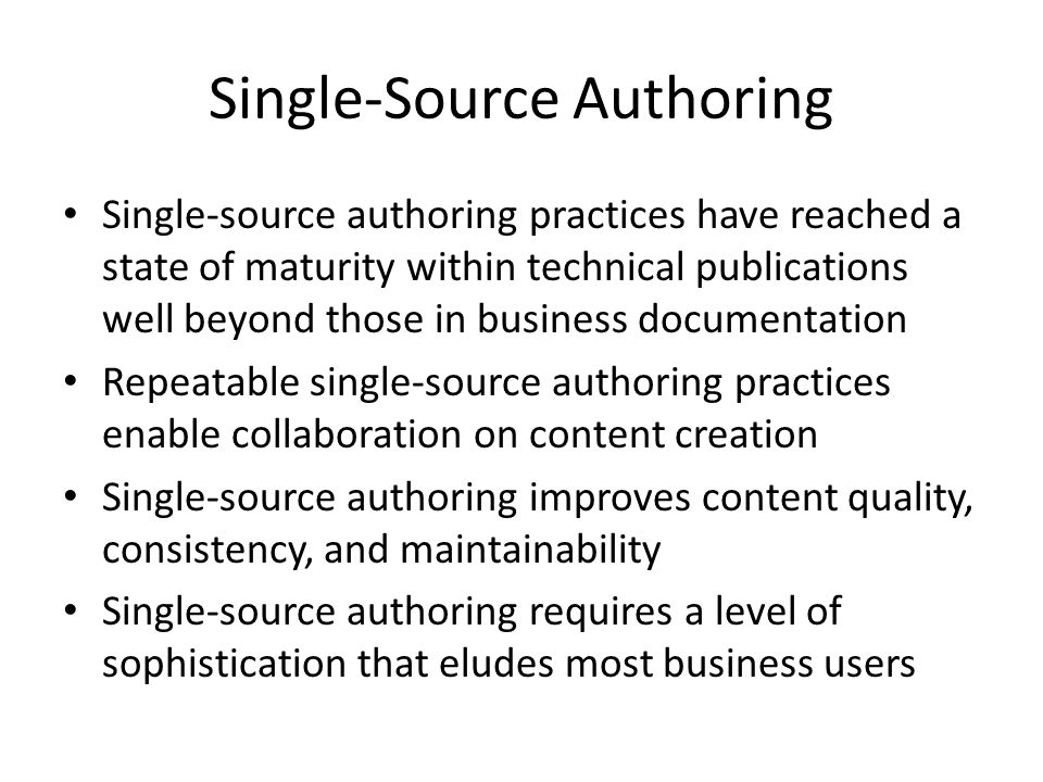 Single-Source Authoring Single-source authoring practices have reached a state of maturity within technical publications well beyond those in business