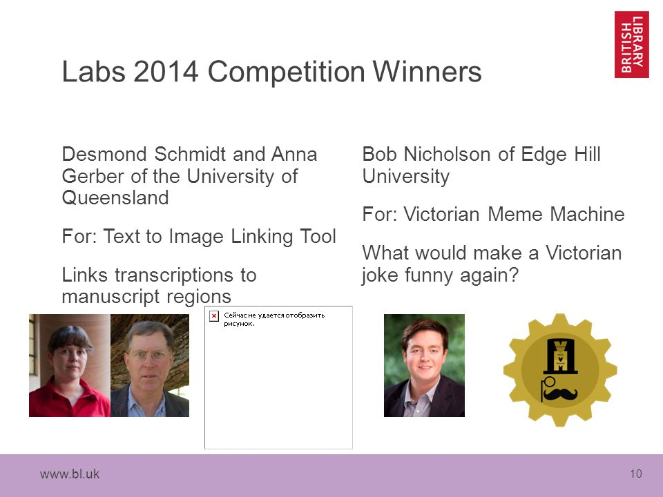 10 Labs 2014 Competition Winners Desmond Schmidt and Anna Gerber of the University of Queensland For: Text to Image Linking Tool Links transcriptions to manuscript regions Bob Nicholson of Edge Hill University For: Victorian Meme Machine What would make a Victorian joke funny again
