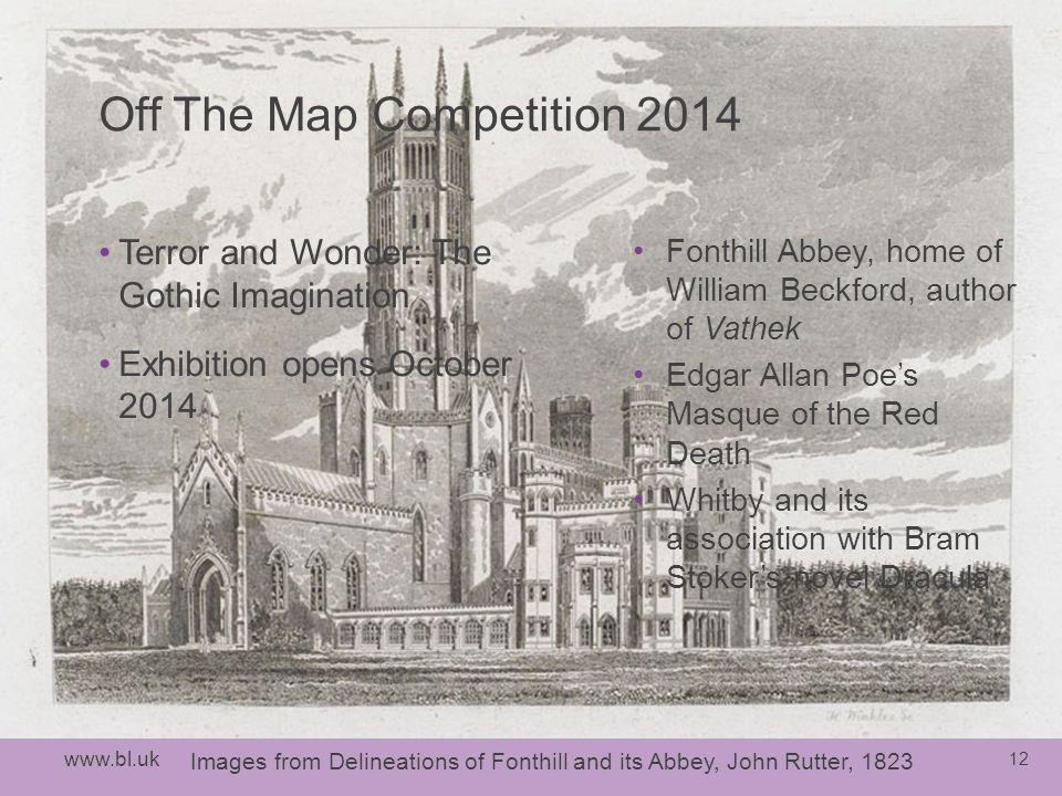 12 Images from Delineations of Fonthill and its Abbey, John Rutter, 1823 Off The Map Competition 2014 Terror and Wonder: The Gothic Imagination Exhibition opens October 2014 Fonthill Abbey, home of William Beckford, author of Vathek Edgar Allan Poe's Masque of the Red Death Whitby and its association with Bram Stoker's novel Dracula