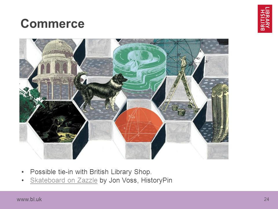 www.bl.uk 24 Commerce Possible tie-in with British Library Shop. Skateboard on Zazzle by Jon Voss, HistoryPinSkateboard on Zazzle