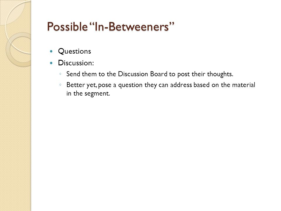 Possible In-Betweeners Questions Discussion: ◦ Send them to the Discussion Board to post their thoughts.