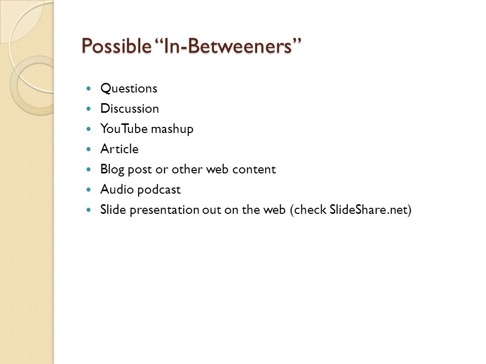 Possible In-Betweeners Questions Discussion YouTube mashup Article Blog post or other web content Audio podcast Slide presentation out on the web (check SlideShare.net)