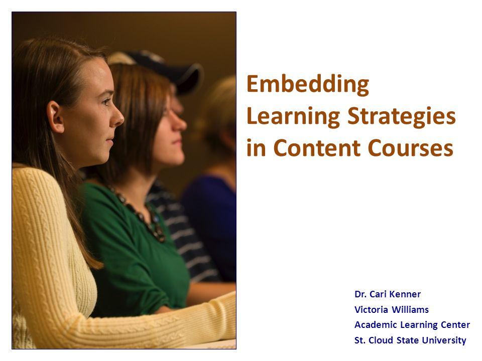 Embedding Learning Strategies in Content Courses Dr. Cari Kenner Victoria Williams Academic Learning Center St. Cloud State University