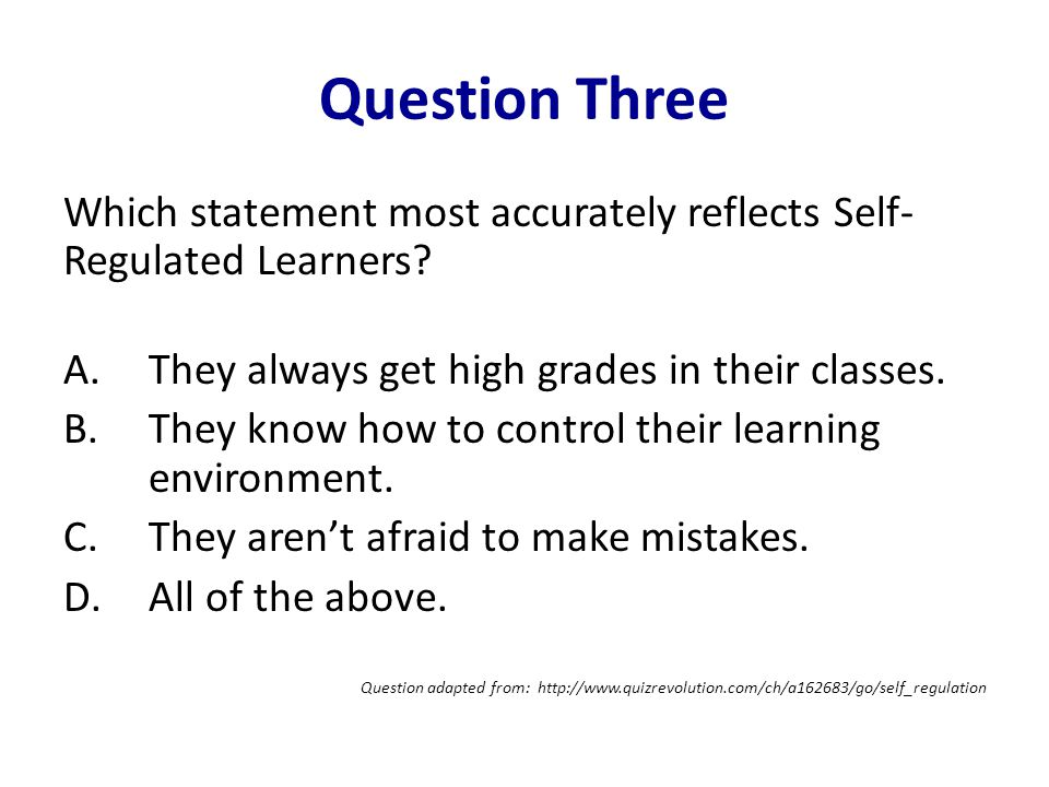 Question Three Which statement most accurately reflects Self- Regulated Learners.