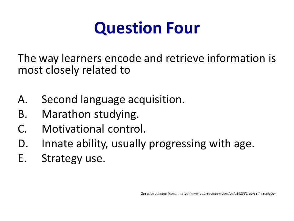 Question Four The way learners encode and retrieve information is most closely related to A.Second language acquisition. B.Marathon studying. C.Motiva
