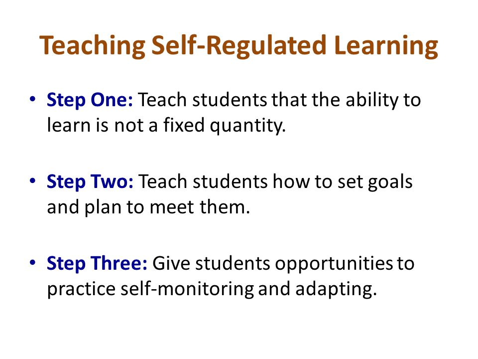 Teaching Self-Regulated Learning Step One: Teach students that the ability to learn is not a fixed quantity. Step Two: Teach students how to set goals