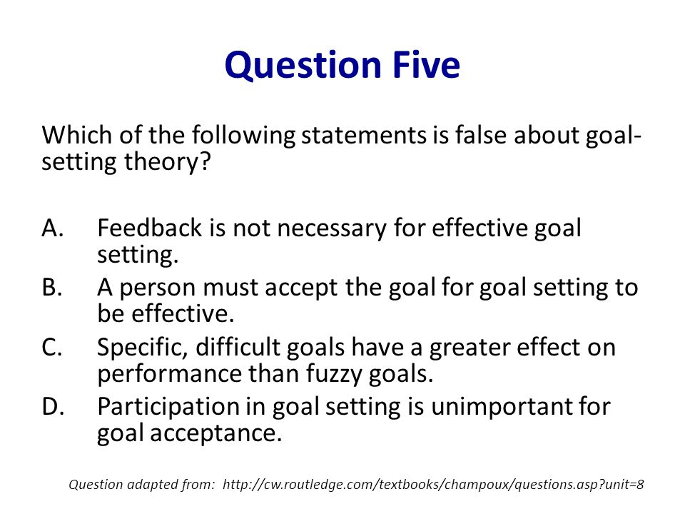 Question Five Which of the following statements is false about goal- setting theory? A.Feedback is not necessary for effective goal setting. B.A perso