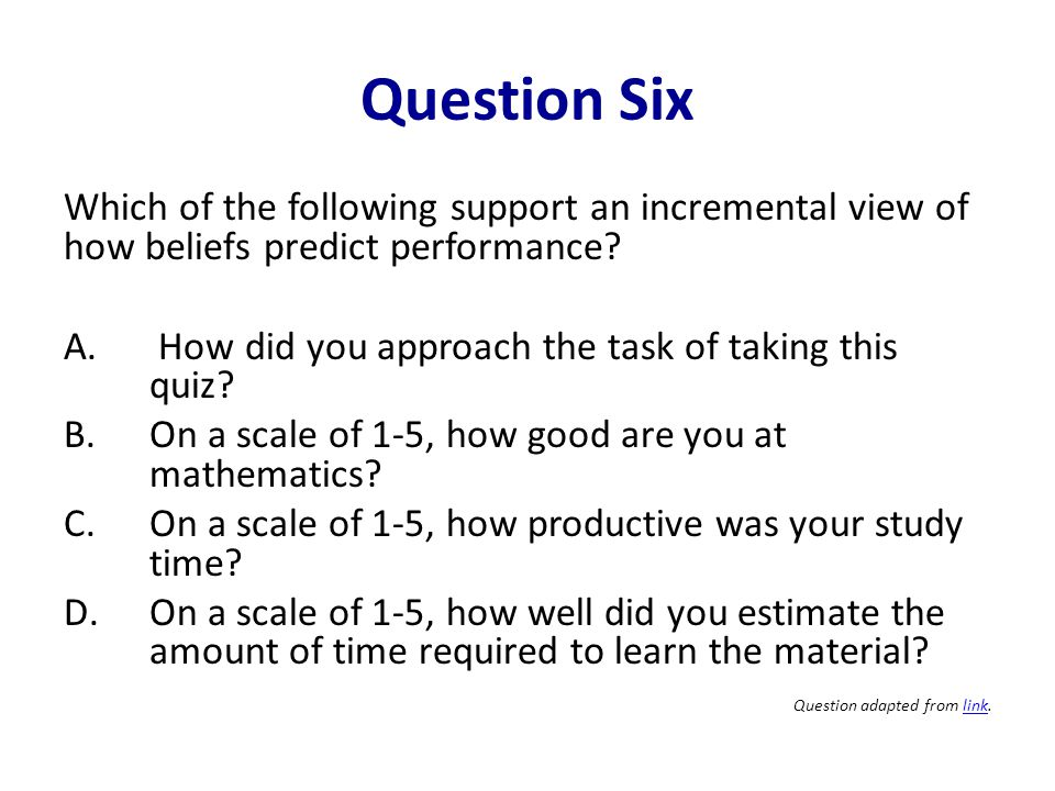 Question Six Which of the following support an incremental view of how beliefs predict performance? A. How did you approach the task of taking this qu