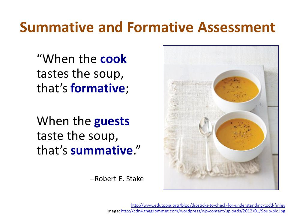 """When the cook tastes the soup, that's formative; When the guests taste the soup, that's summative."" --Robert E. Stake Summative and Formative Assessm"