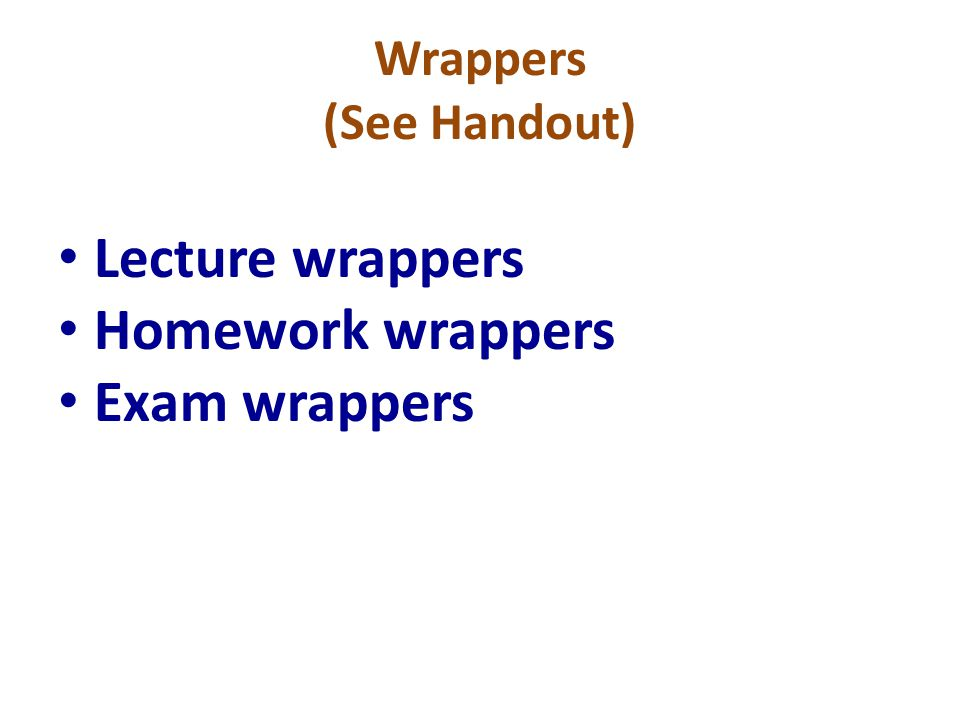 Wrappers (See Handout) Lecture wrappers Homework wrappers Exam wrappers