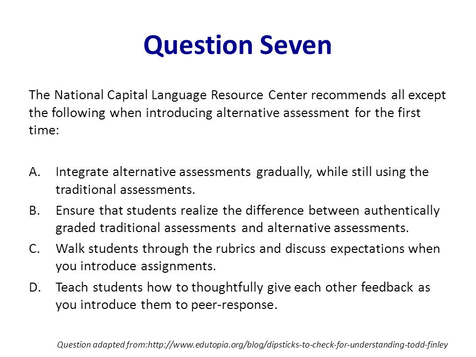 Question Seven The National Capital Language Resource Center recommends all except the following when introducing alternative assessment for the first time: A.Integrate alternative assessments gradually, while still using the traditional assessments.