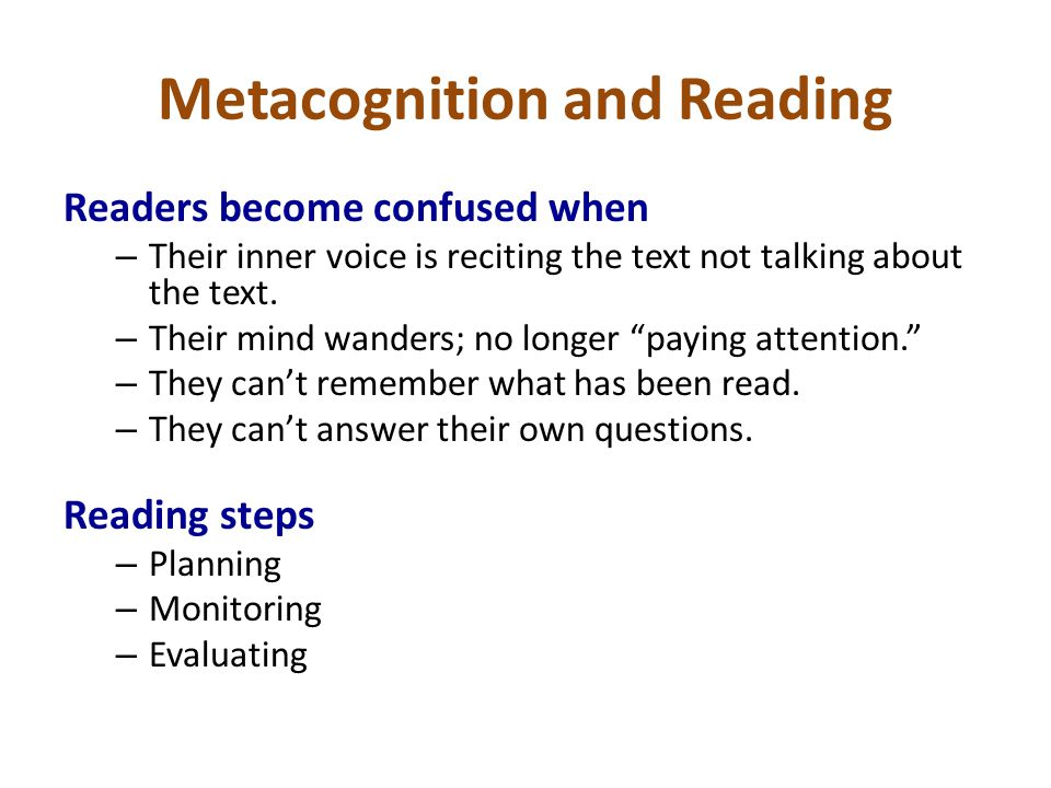 Metacognition and Reading Readers become confused when – Their inner voice is reciting the text not talking about the text. – Their mind wanders; no l