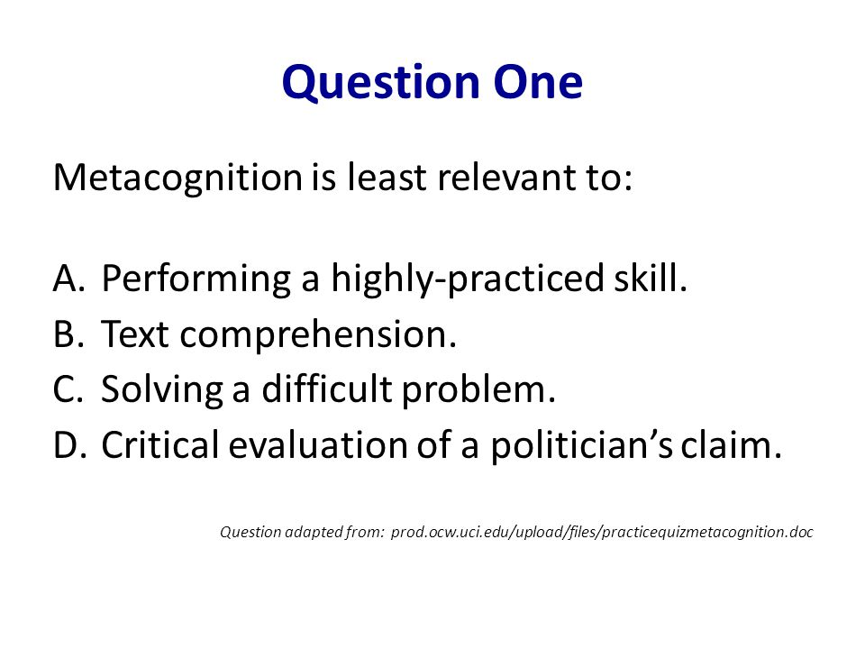 Question One Metacognition is least relevant to: A.Performing a highly-practiced skill. B.Text comprehension. C.Solving a difficult problem. D.Critica