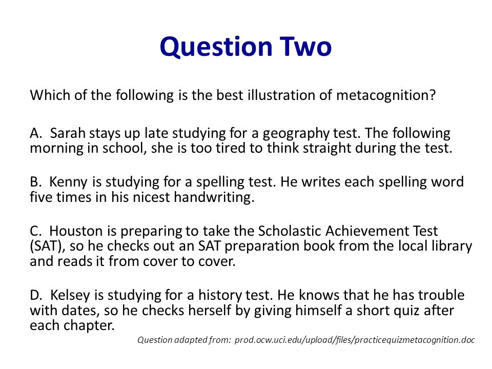 Question Two Which of the following is the best illustration of metacognition? A. Sarah stays up late studying for a geography test. The following mor