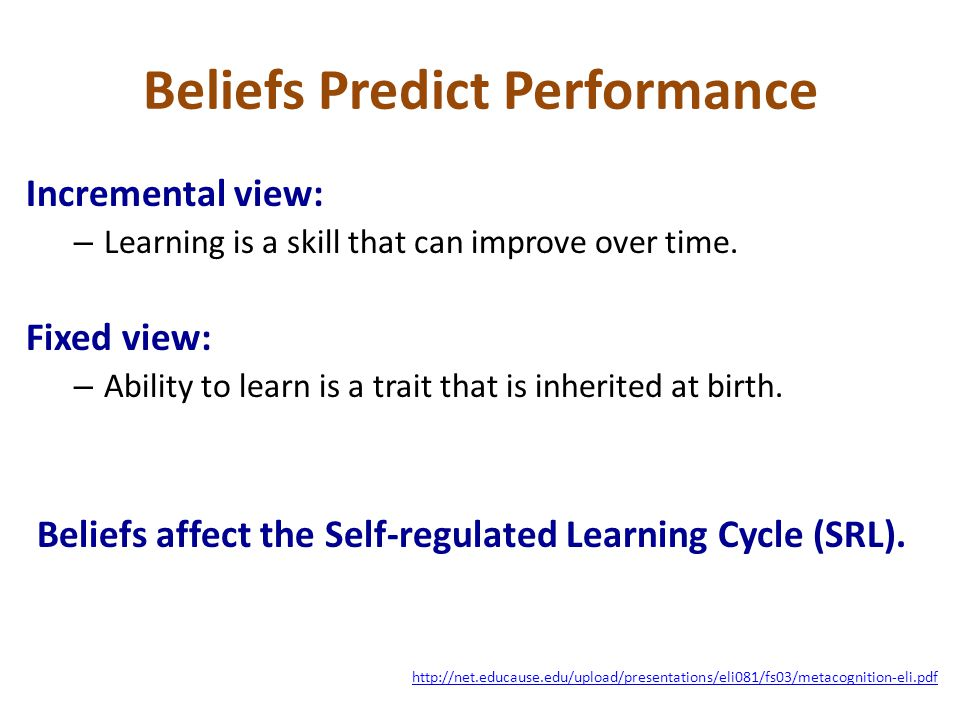 Beliefs Predict Performance Incremental view: – Learning is a skill that can improve over time. Fixed view: – Ability to learn is a trait that is inhe