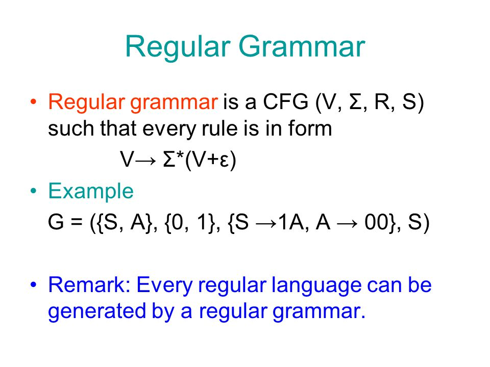 Regular Grammar Regular grammar is a CFG (V, Σ, R, S) such that every rule is in form V→ Σ*(V+ε) Example G = ({S, A}, {0, 1}, {S →1A, A → 00}, S) Remark: Every regular language can be generated by a regular grammar.
