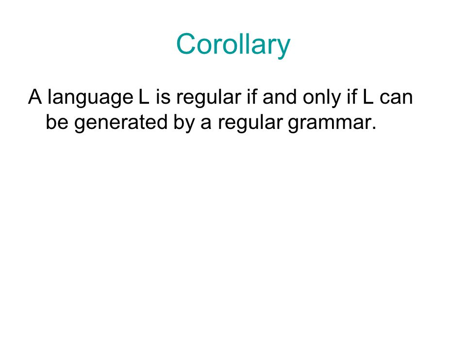 Corollary A language L is regular if and only if L can be generated by a regular grammar.