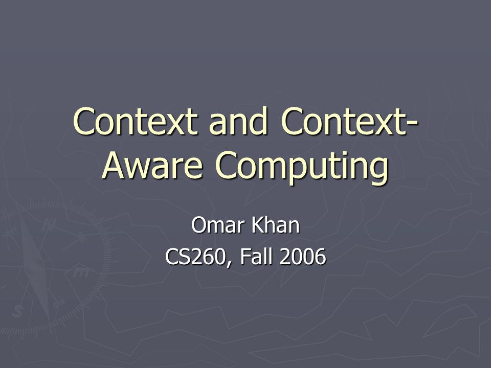 Context and Context- Aware Computing Omar Khan CS260, Fall 2006