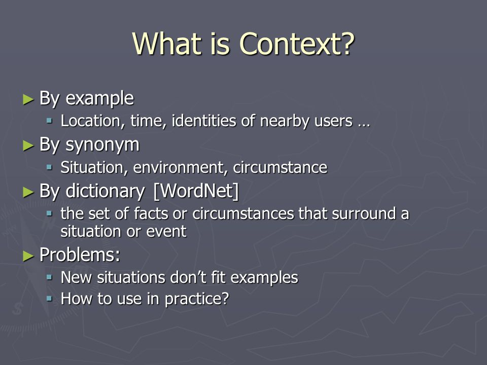 What is Context? ► By example  Location, time, identities of nearby users … ► By synonym  Situation, environment, circumstance ► By dictionary [Word
