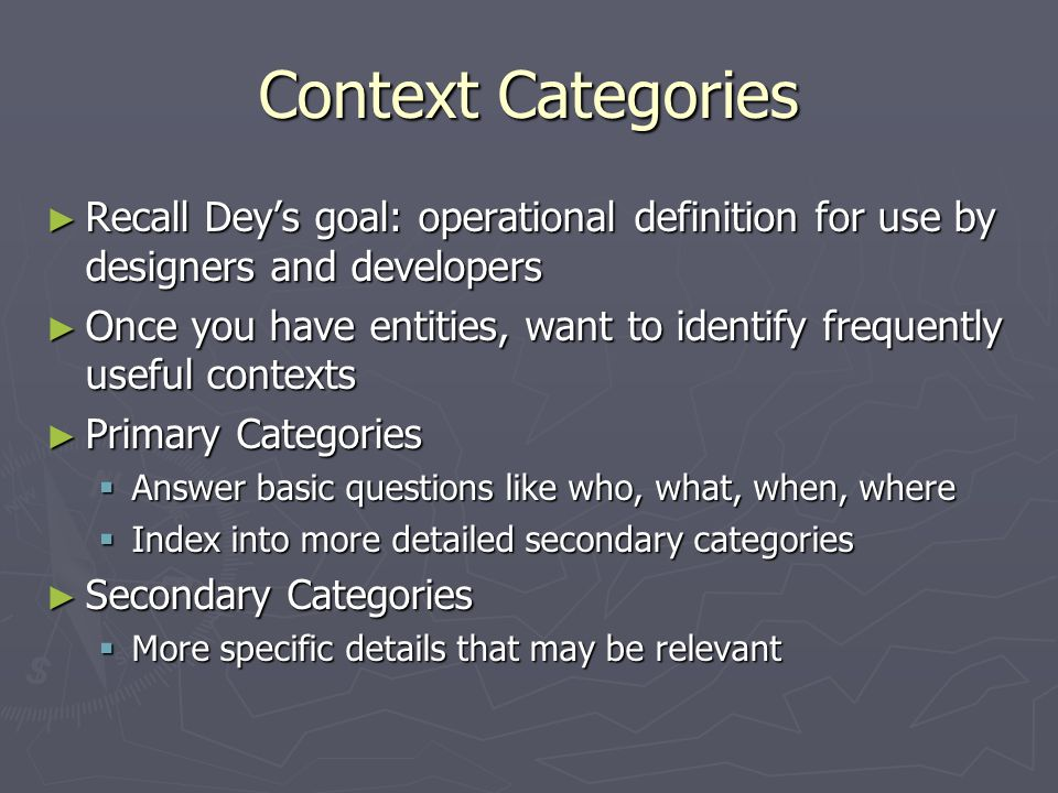 Context Categories ► Recall Dey's goal: operational definition for use by designers and developers ► Once you have entities, want to identify frequently useful contexts ► Primary Categories  Answer basic questions like who, what, when, where  Index into more detailed secondary categories ► Secondary Categories  More specific details that may be relevant