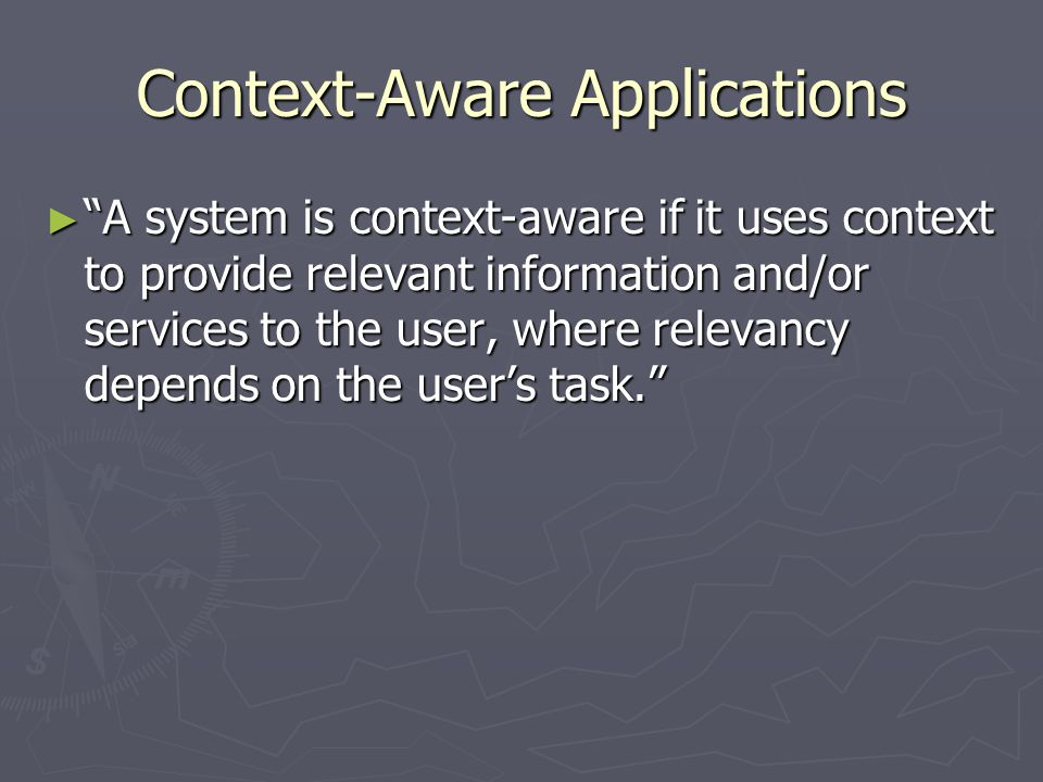"""Context-Aware Applications ► """"A system is context-aware if it uses context to provide relevant information and/or services to the user, where relevanc"""