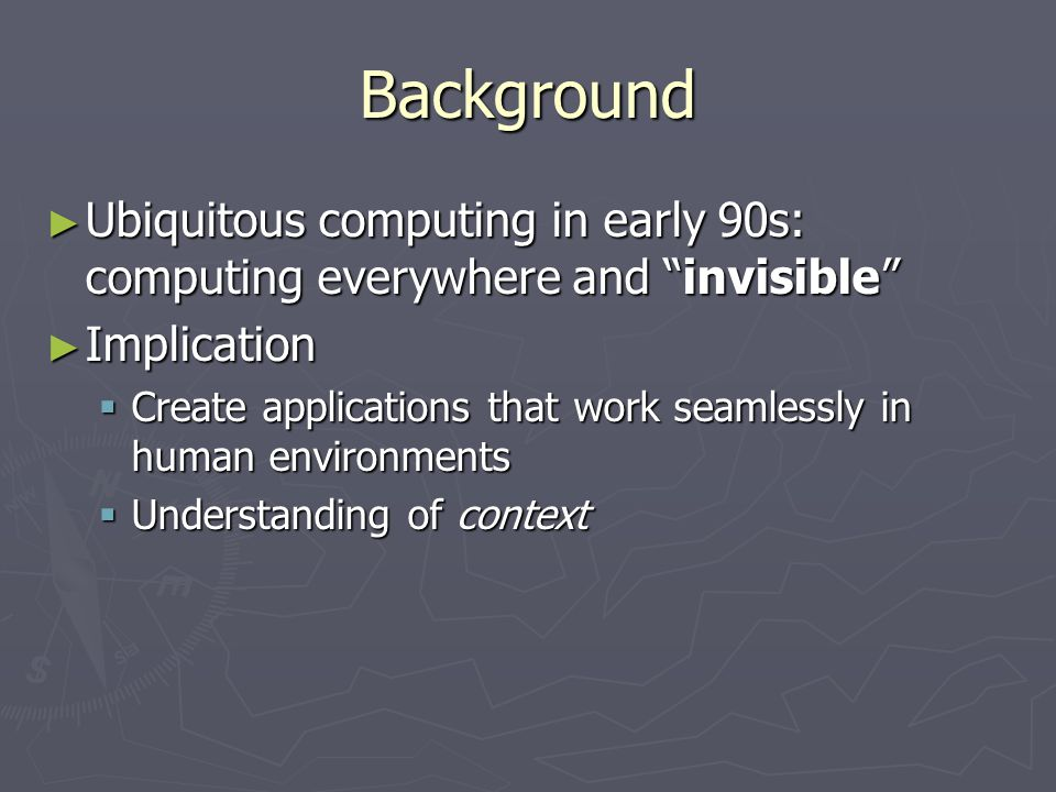 Background ► Ubiquitous computing in early 90s: computing everywhere and invisible ► Implication  Create applications that work seamlessly in human environments  Understanding of context