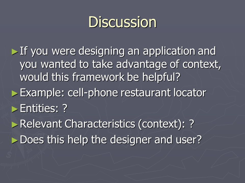 Discussion ► If you were designing an application and you wanted to take advantage of context, would this framework be helpful? ► Example: cell-phone